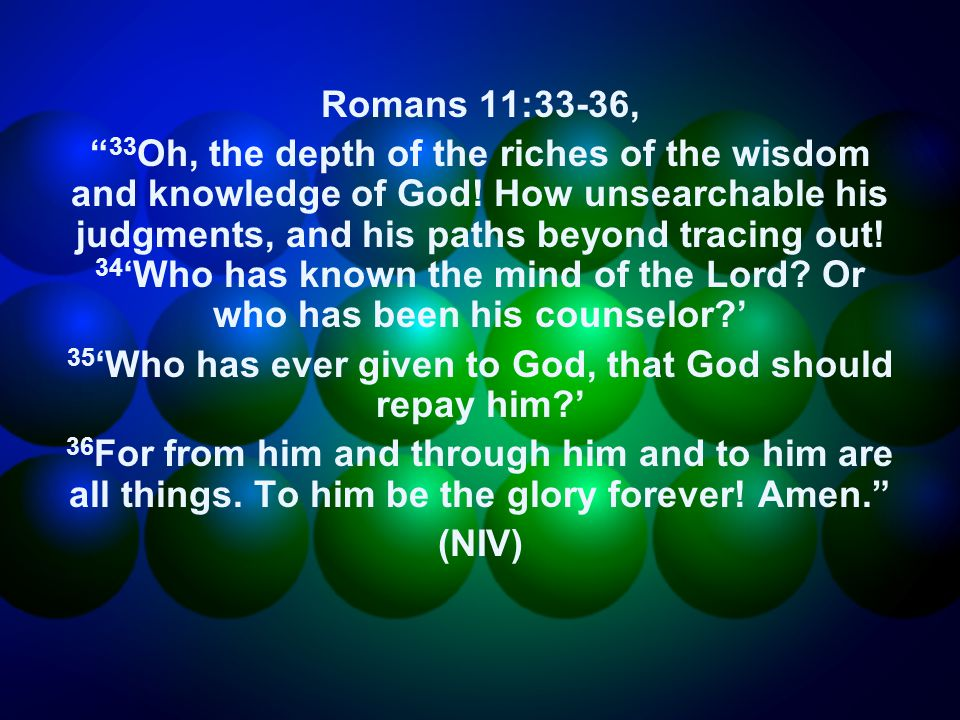 Romans 11:33-36, 33 Oh, the depth of the riches of the wisdom and knowledge of God.