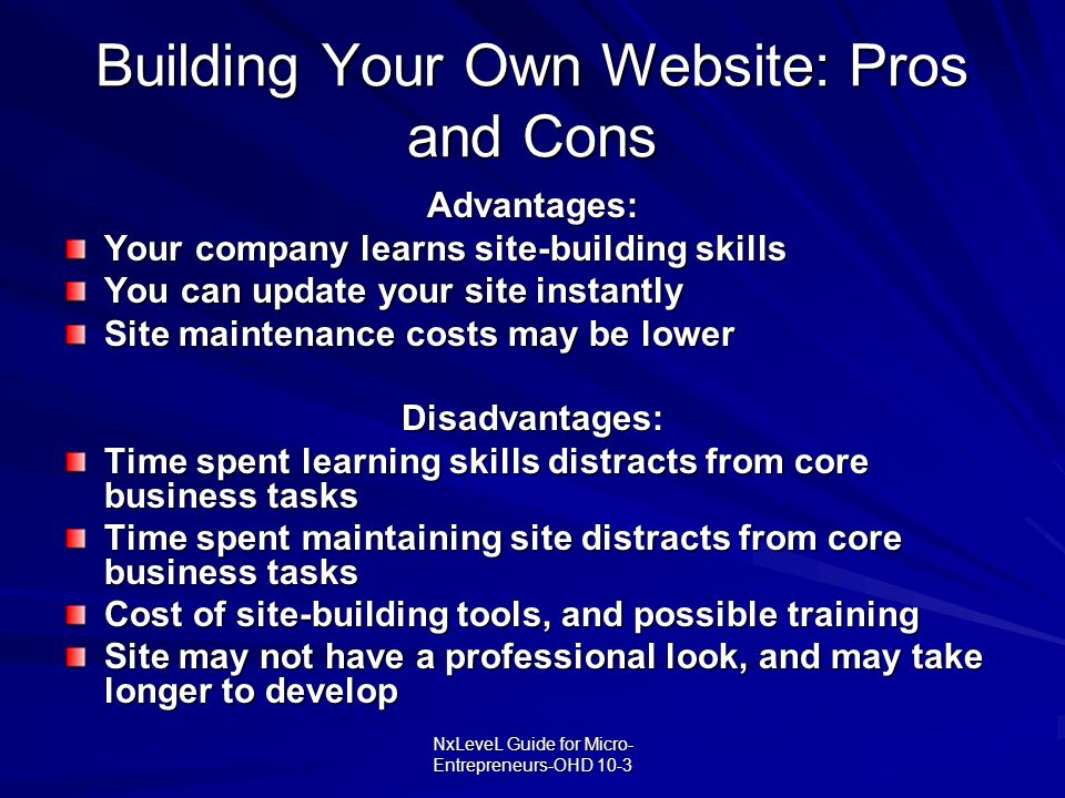 NxLeveL Guide for Micro- Entrepreneurs-OHD 10-3 Building Your Own Website: Pros and Cons Advantages: Your company learns site-building skills You can