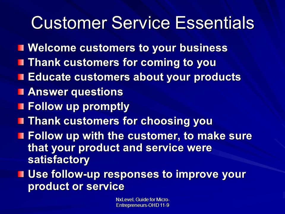 NxLeveL Guide for Micro- Entrepreneurs-OHD 11-9 Customer Service Essentials Welcome customers to your business Thank customers for coming to you Educa