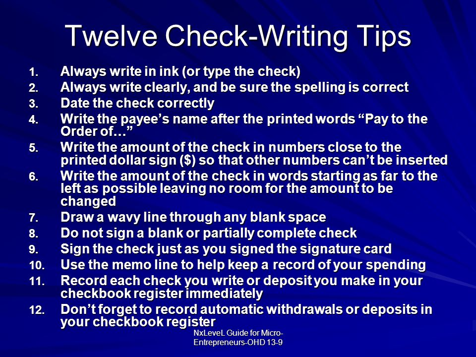 NxLeveL Guide for Micro- Entrepreneurs-OHD 13-9 Twelve Check-Writing Tips 1. Always write in ink (or type the check) 2. Always write clearly, and be s