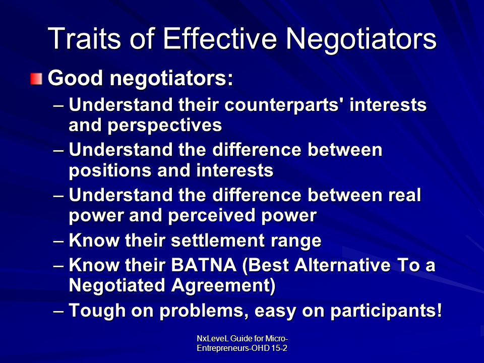 NxLeveL Guide for Micro- Entrepreneurs-OHD 15-2 Traits of Effective Negotiators Good negotiators: –Understand their counterparts' interests and perspe