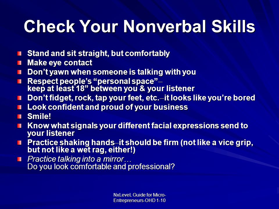 NxLeveL Guide for Micro- Entrepreneurs-OHD 1-10 Check Your Nonverbal Skills Stand and sit straight, but comfortably Make eye contact Don't yawn when s