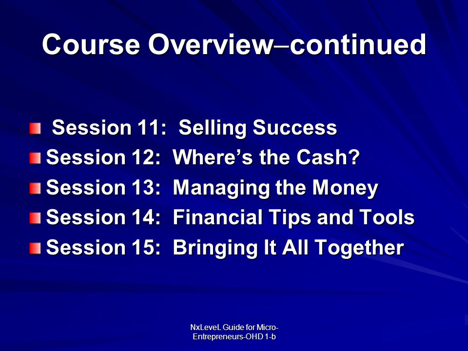 NxLeveL Guide for Micro- Entrepreneurs-OHD 1-b Course Overview  continued Session 11: Selling Success Session 11: Selling Success Session 12: Where's