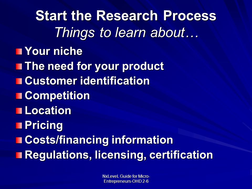 NxLeveL Guide for Micro- Entrepreneurs-OHD 2-6 Start the Research Process Things to learn about… Your niche The need for your product Customer identif