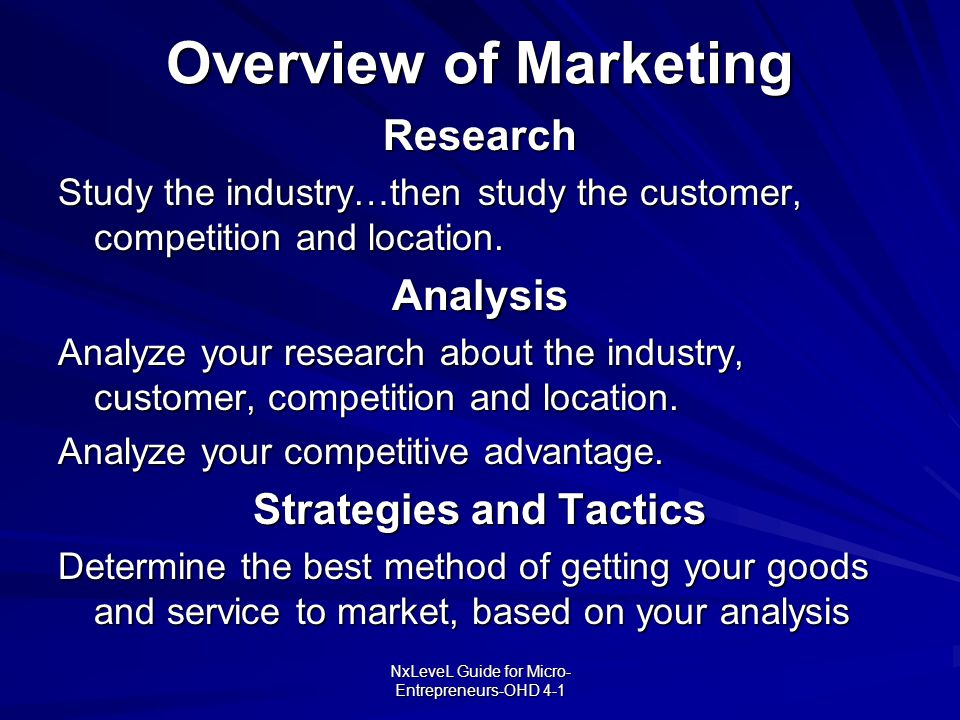 NxLeveL Guide for Micro- Entrepreneurs-OHD 4-1 Overview of Marketing Research Study the industry…then study the customer, competition and location. An