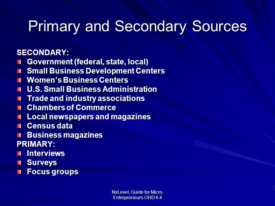 NxLeveL Guide for Micro- Entrepreneurs-OHD 4-4 Primary and Secondary Sources SECONDARY: Government (federal, state, local) Small Business Development
