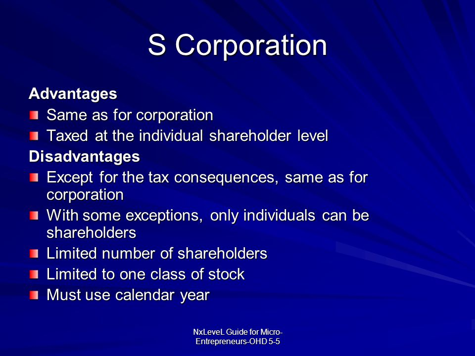 NxLeveL Guide for Micro- Entrepreneurs-OHD 5-5 S Corporation Advantages Same as for corporation Taxed at the individual shareholder level Disadvantage