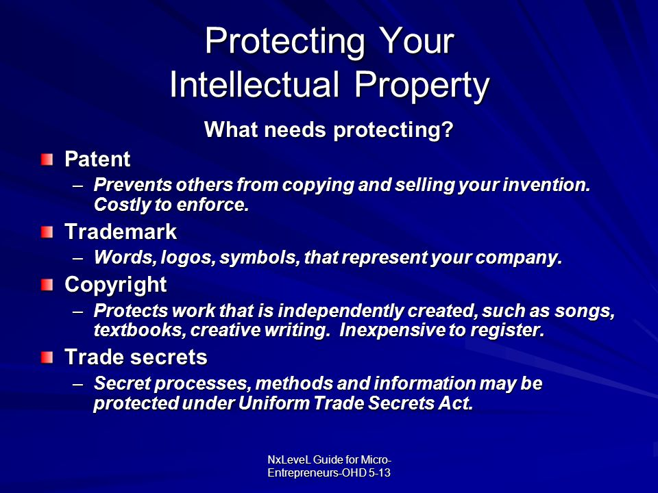NxLeveL Guide for Micro- Entrepreneurs-OHD 5-13 Protecting Your Intellectual Property What needs protecting? Patent –Prevents others from copying and