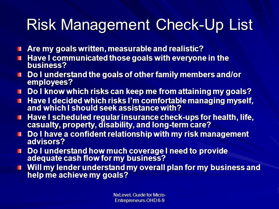 NxLeveL Guide for Micro- Entrepreneurs-OHD 6-9 Risk Management Check-Up List Are my goals written, measurable and realistic? Have I communicated those