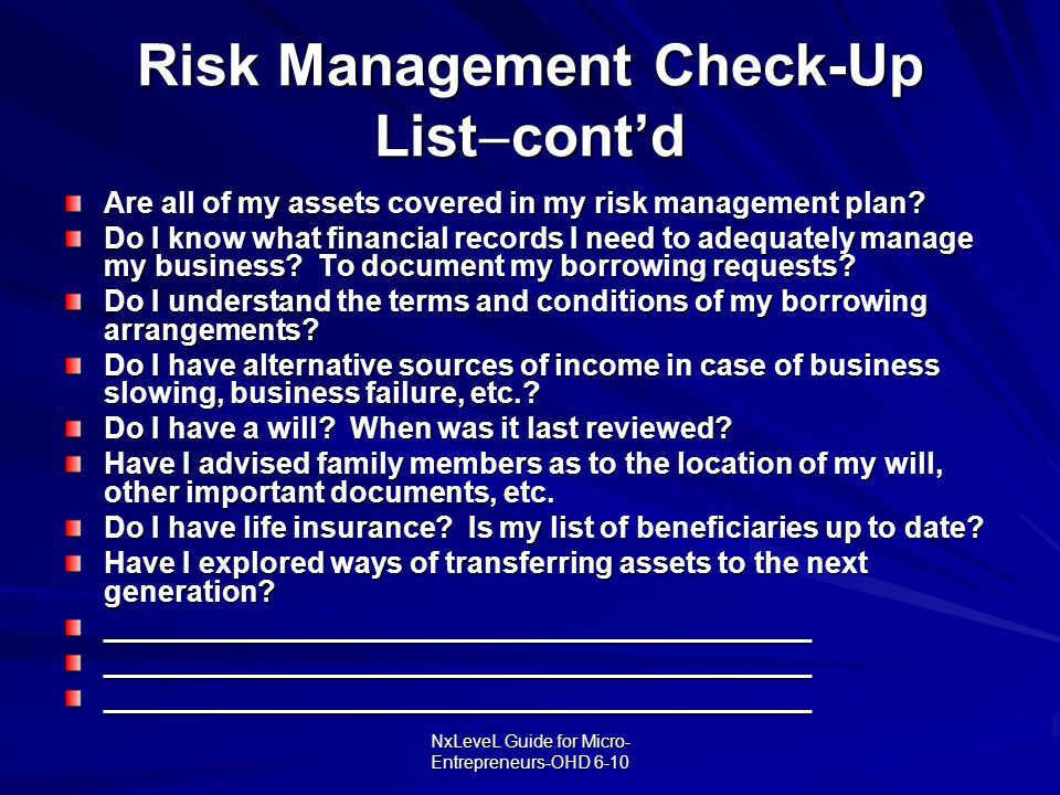 NxLeveL Guide for Micro- Entrepreneurs-OHD 6-10 Risk Management Check-Up List  cont'd Are all of my assets covered in my risk management plan? Do I k