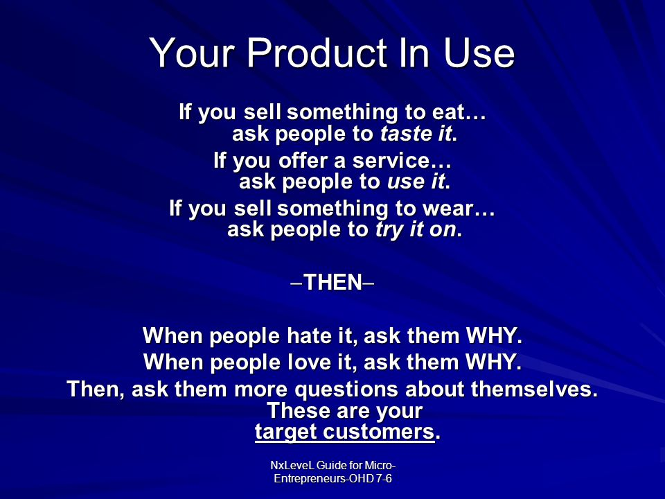 NxLeveL Guide for Micro- Entrepreneurs-OHD 7-6 Your Product In Use If you sell something to eat… ask people to taste it. If you offer a service… ask p