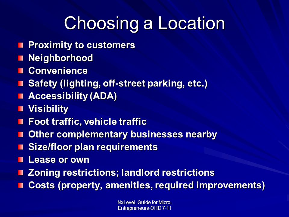 NxLeveL Guide for Micro- Entrepreneurs-OHD 7-11 Choosing a Location Proximity to customers NeighborhoodConvenience Safety (lighting, off-street parkin