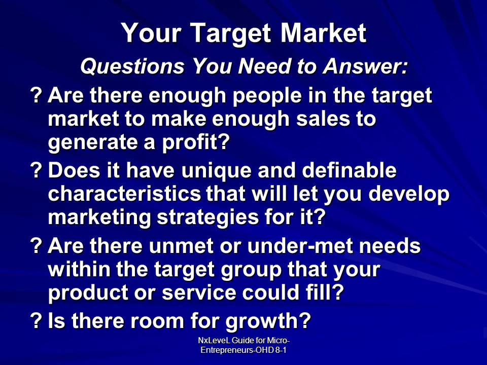NxLeveL Guide for Micro- Entrepreneurs-OHD 8-1 Your Target Market Questions You Need to Answer: ?Are there enough people in the target market to make