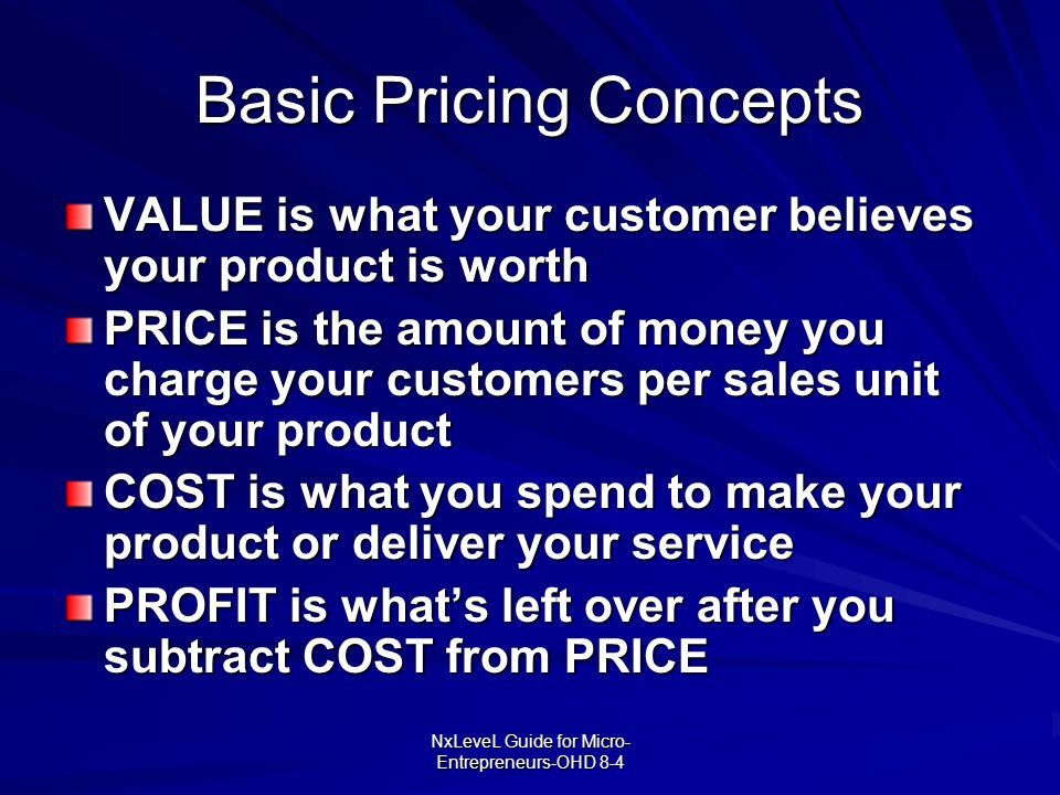 NxLeveL Guide for Micro- Entrepreneurs-OHD 8-4 Basic Pricing Concepts VALUE is what your customer believes your product is worth PRICE is the amount o