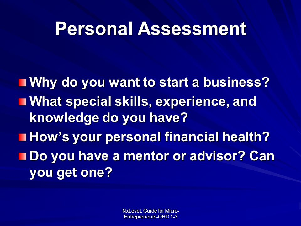 NxLeveL Guide for Micro- Entrepreneurs-OHD 1-3 Personal Assessment Why do you want to start a business? What special skills, experience, and knowledge
