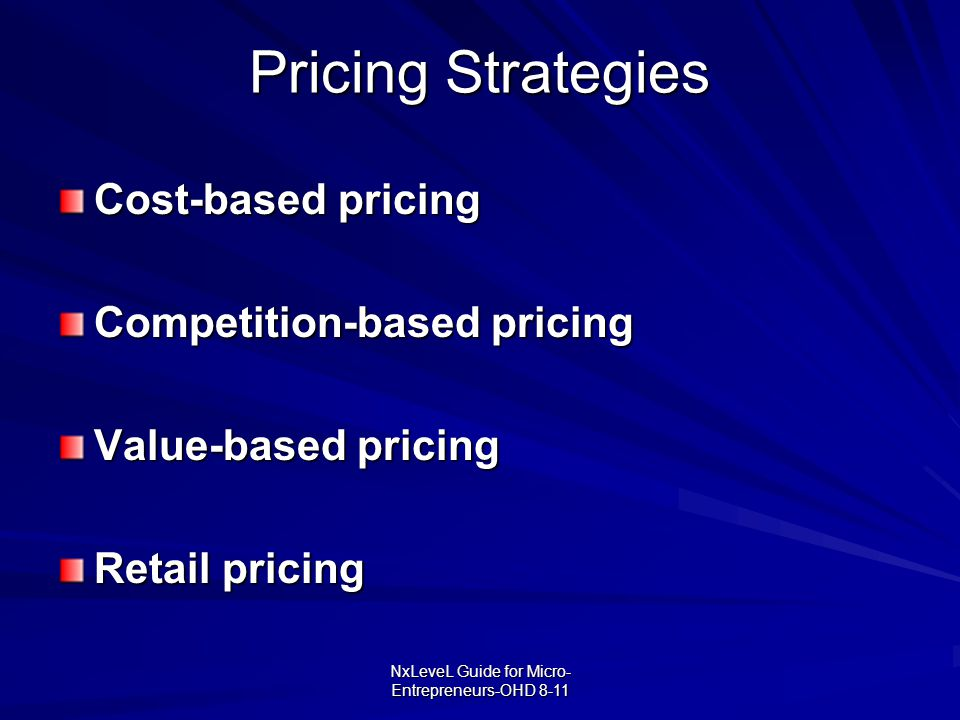 NxLeveL Guide for Micro- Entrepreneurs-OHD 8-11 Pricing Strategies Cost-based pricing Competition-based pricing Value-based pricing Retail pricing