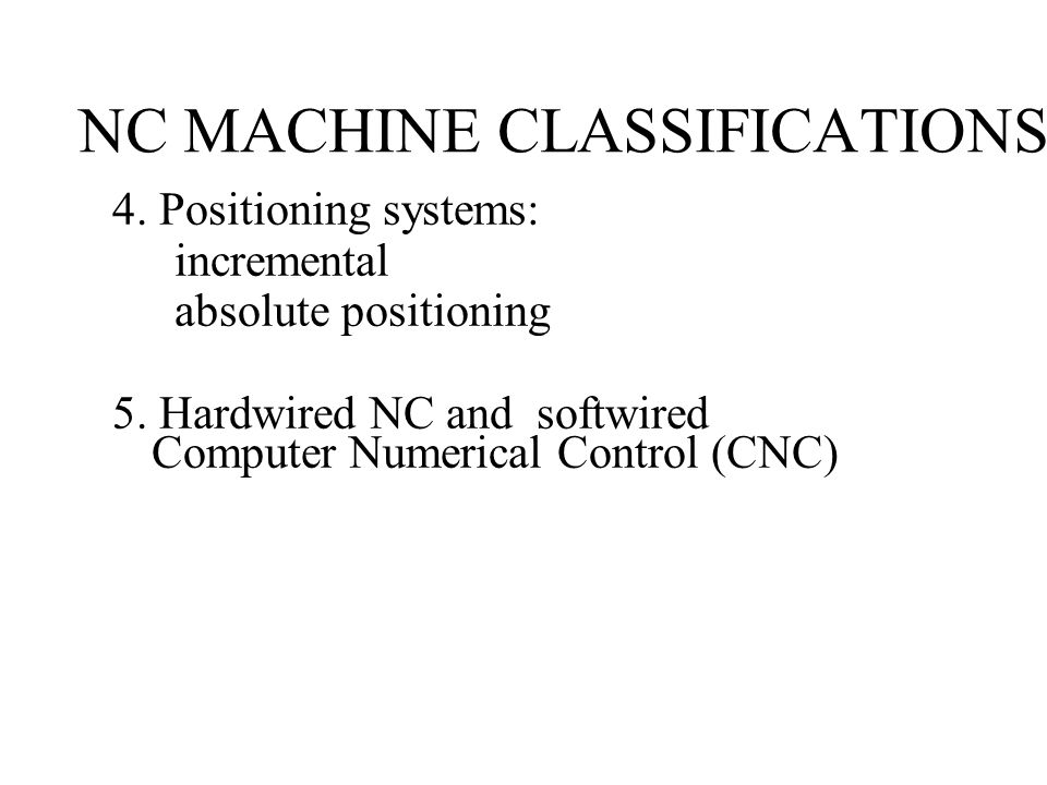 NC MACHINE CLASSIFICATIONS 4.Positioning systems: incremental absolute positioning 5.