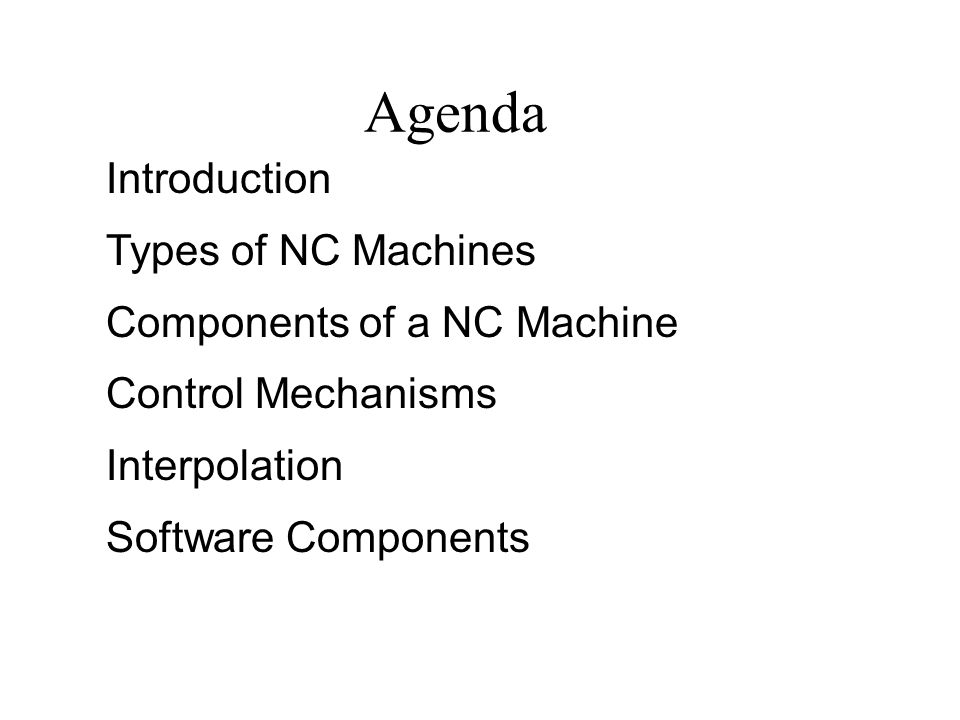 Agenda Introduction Types of NC Machines Components of a NC Machine Control Mechanisms Interpolation Software Components