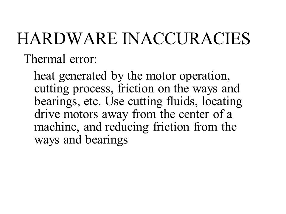 HARDWARE INACCURACIES Thermal error: heat generated by the motor operation, cutting process, friction on the ways and bearings, etc.