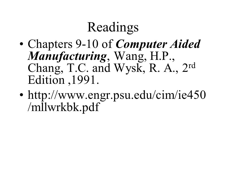 Readings Chapters 9-10 of Computer Aided Manufacturing, Wang, H.P., Chang, T.C.