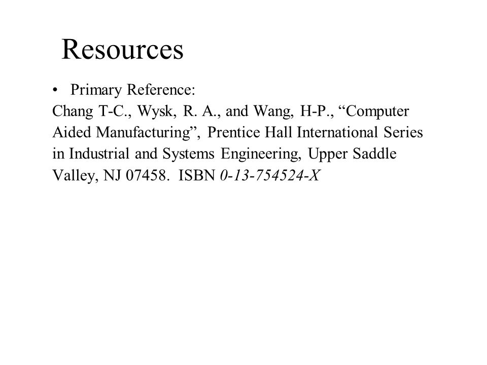 Resources Primary Reference: Chang T-C., Wysk, R.