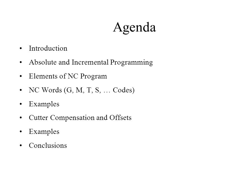 Agenda Introduction Absolute and Incremental Programming Elements of NC Program NC Words (G, M, T, S, … Codes) Examples Cutter Compensation and Offsets Examples Conclusions