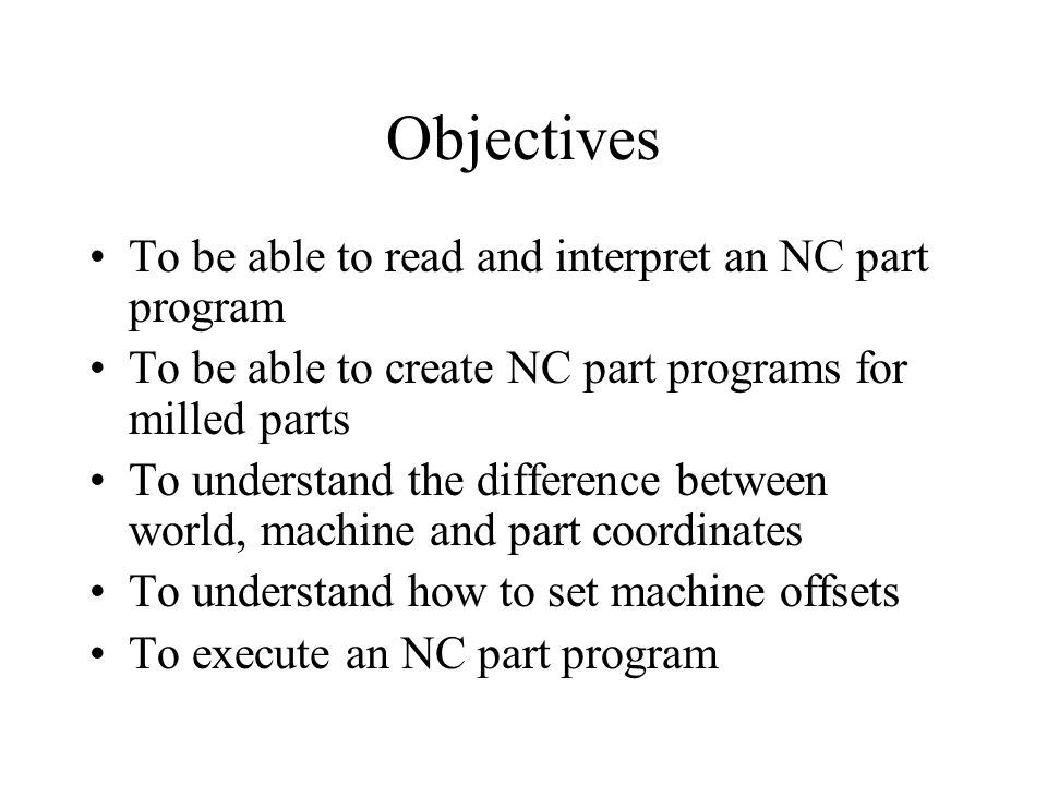 Objectives To be able to read and interpret an NC part program To be able to create NC part programs for milled parts To understand the difference between world, machine and part coordinates To understand how to set machine offsets To execute an NC part program
