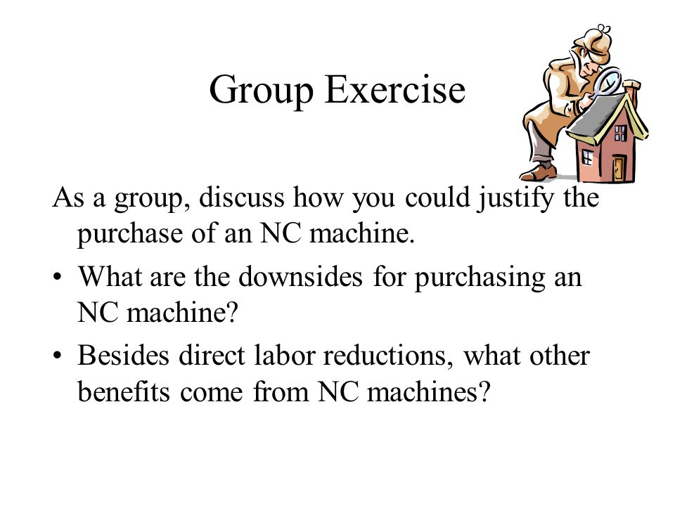 Group Exercise As a group, discuss how you could justify the purchase of an NC machine.