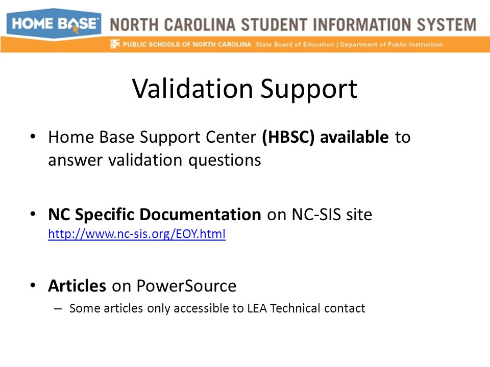 Validation Support Home Base Support Center (HBSC) available to answer validation questions NC Specific Documentation on NC-SIS site http://www.nc-sis.org/EOY.html http://www.nc-sis.org/EOY.html Articles on PowerSource – Some articles only accessible to LEA Technical contact