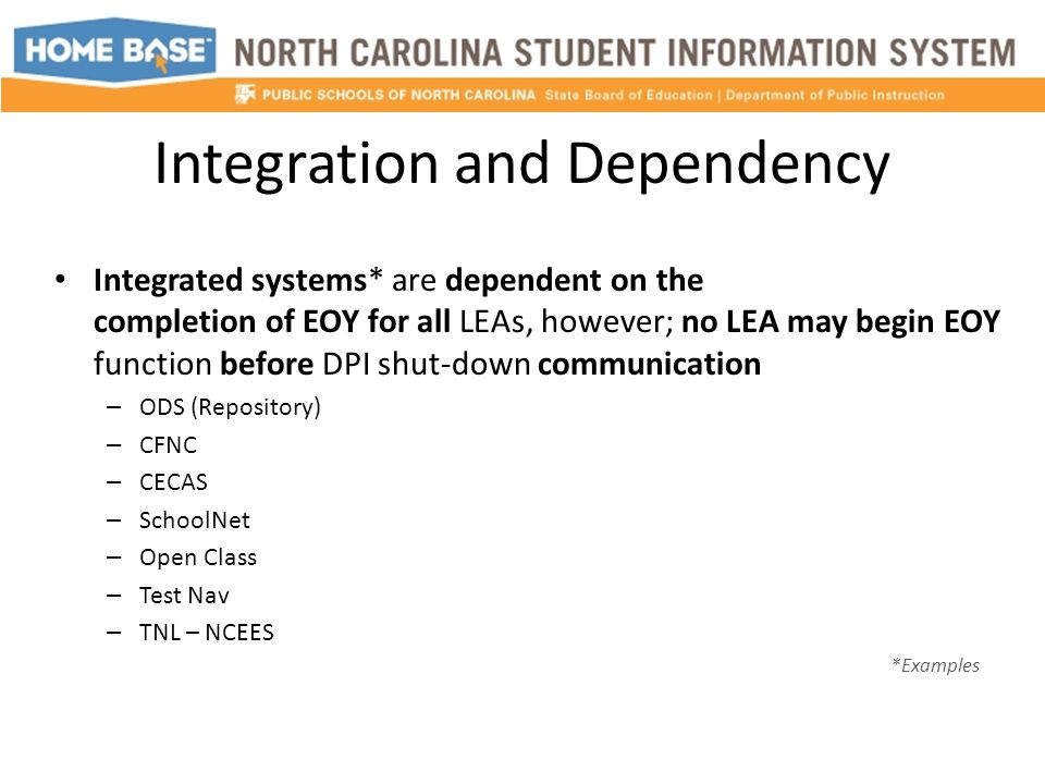 Integration and Dependency Integrated systems* are dependent on the completion of EOY for all LEAs, however; no LEA may begin EOY function before DPI shut-down communication – ODS (Repository) – CFNC – CECAS – SchoolNet – Open Class – Test Nav – TNL – NCEES *Examples