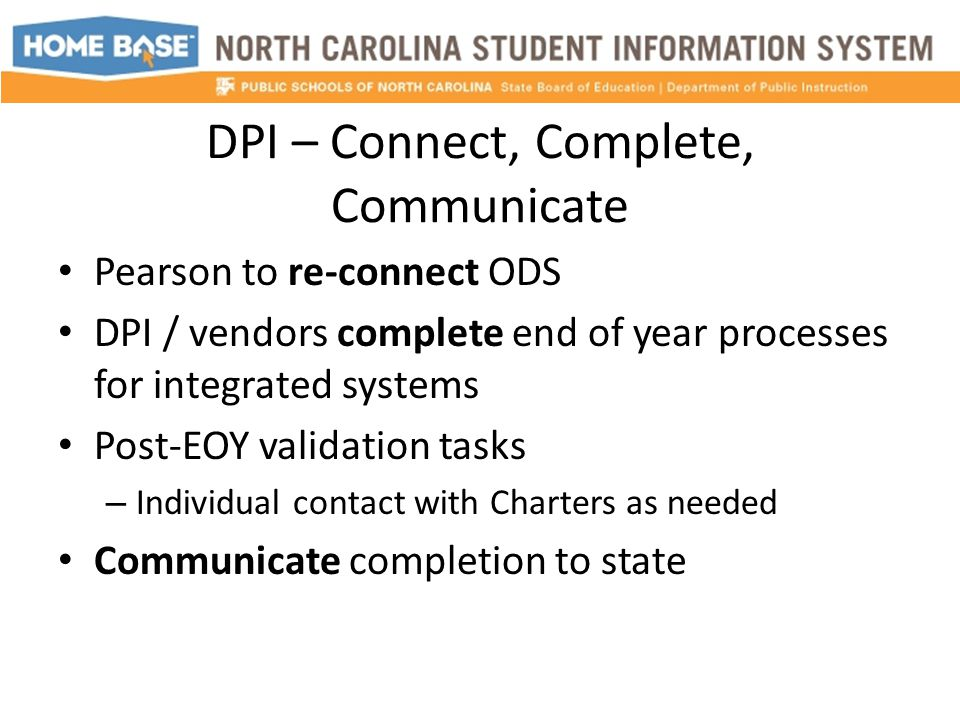 DPI – Connect, Complete, Communicate Pearson to re-connect ODS DPI / vendors complete end of year processes for integrated systems Post-EOY validation tasks – Individual contact with Charters as needed Communicate completion to state