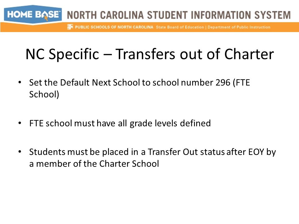 NC Specific – Transfers out of Charter Set the Default Next School to school number 296 (FTE School) FTE school must have all grade levels defined Students must be placed in a Transfer Out status after EOY by a member of the Charter School