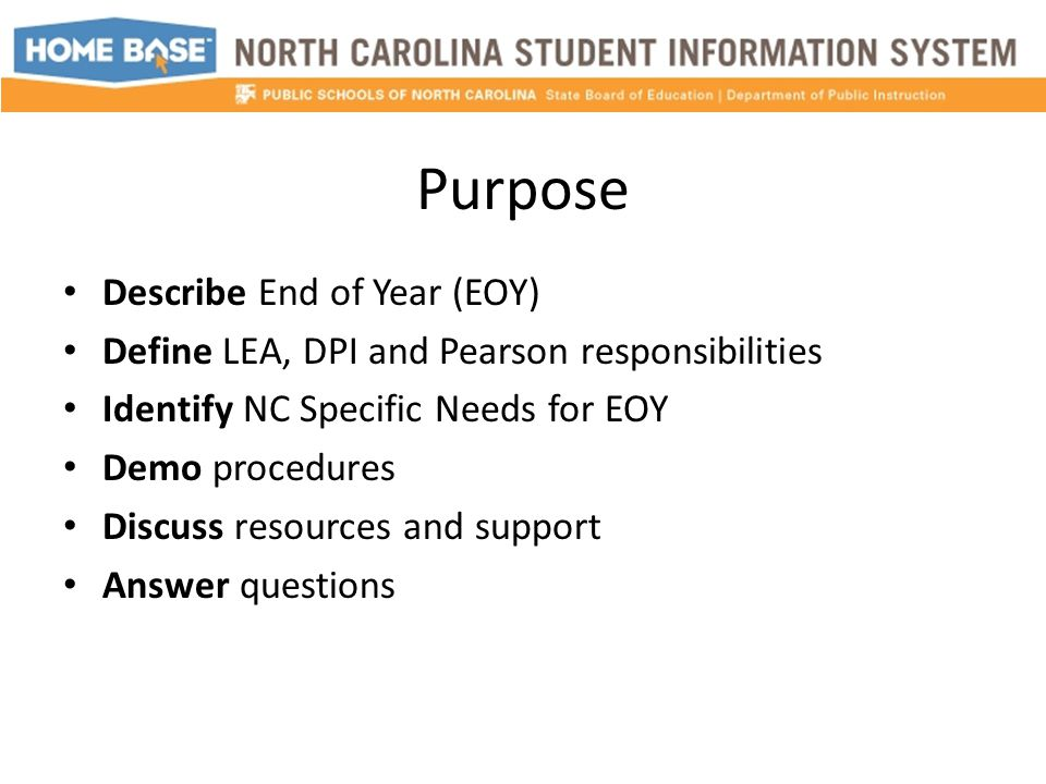 Purpose Describe End of Year (EOY) Define LEA, DPI and Pearson responsibilities Identify NC Specific Needs for EOY Demo procedures Discuss resources and support Answer questions