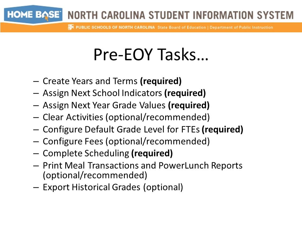 Pre-EOY Tasks… – Create Years and Terms (required) – Assign Next School Indicators (required) – Assign Next Year Grade Values (required) – Clear Activities (optional/recommended) – Configure Default Grade Level for FTEs (required) – Configure Fees (optional/recommended) – Complete Scheduling (required) – Print Meal Transactions and PowerLunch Reports (optional/recommended) – Export Historical Grades (optional)