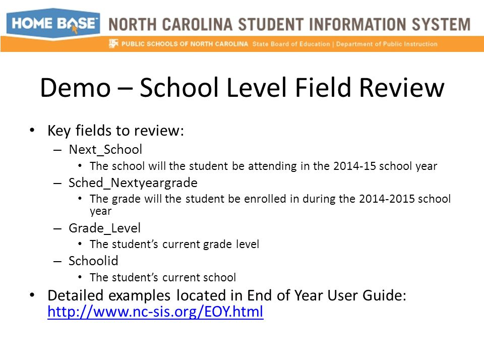 Demo – School Level Field Review Key fields to review: – Next_School The school will the student be attending in the 2014-15 school year – Sched_Nextyeargrade The grade will the student be enrolled in during the 2014-2015 school year – Grade_Level The student's current grade level – Schoolid The student's current school Detailed examples located in End of Year User Guide: http://www.nc-sis.org/EOY.html http://www.nc-sis.org/EOY.html