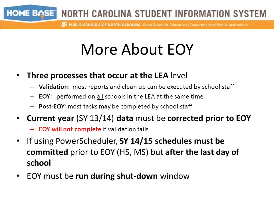 More About EOY Three processes that occur at the LEA level – Validation: most reports and clean up can be executed by school staff – EOY: performed on all schools in the LEA at the same time – Post-EOY: most tasks may be completed by school staff Current year (SY 13/14) data must be corrected prior to EOY – EOY will not complete if validation fails If using PowerScheduler, SY 14/15 schedules must be committed prior to EOY (HS, MS) but after the last day of school EOY must be run during shut-down window