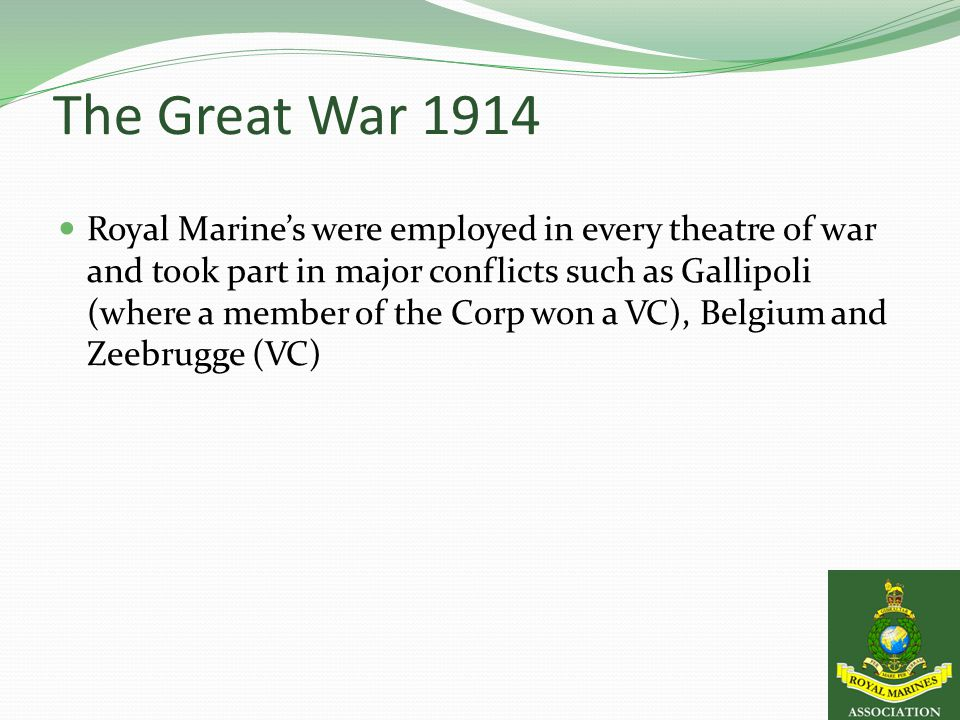 The Great War 1914 Royal Marine's were employed in every theatre of war and took part in major conflicts such as Gallipoli (where a member of the Corp