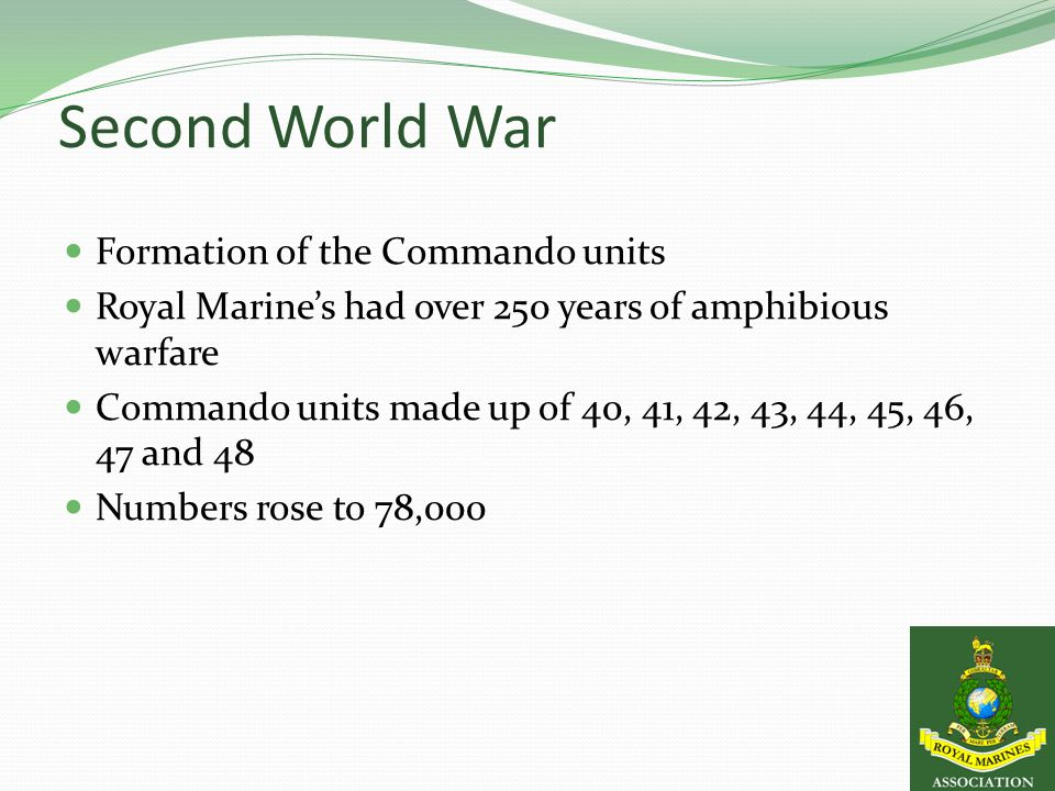 Second World War Formation of the Commando units Royal Marine's had over 250 years of amphibious warfare Commando units made up of 40, 41, 42, 43, 44, 45, 46, 47 and 48 Numbers rose to 78,000
