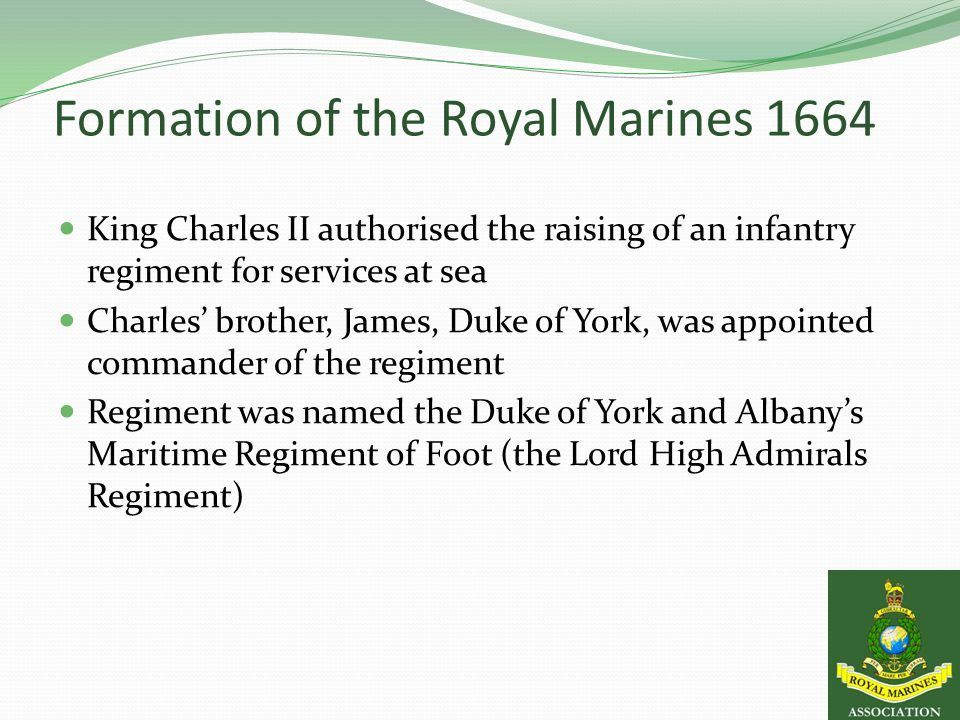 Formation of the Royal Marines 1664 King Charles II authorised the raising of an infantry regiment for services at sea Charles' brother, James, Duke of York, was appointed commander of the regiment Regiment was named the Duke of York and Albany's Maritime Regiment of Foot (the Lord High Admirals Regiment)
