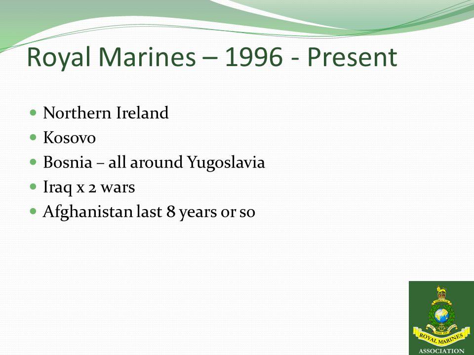 Royal Marines – 1996 - Present Northern Ireland Kosovo Bosnia – all around Yugoslavia Iraq x 2 wars Afghanistan last 8 years or so