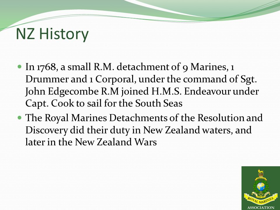 NZ History In 1768, a small R.M. detachment of 9 Marines, 1 Drummer and 1 Corporal, under the command of Sgt. John Edgecombe R.M joined H.M.S. Endeavo