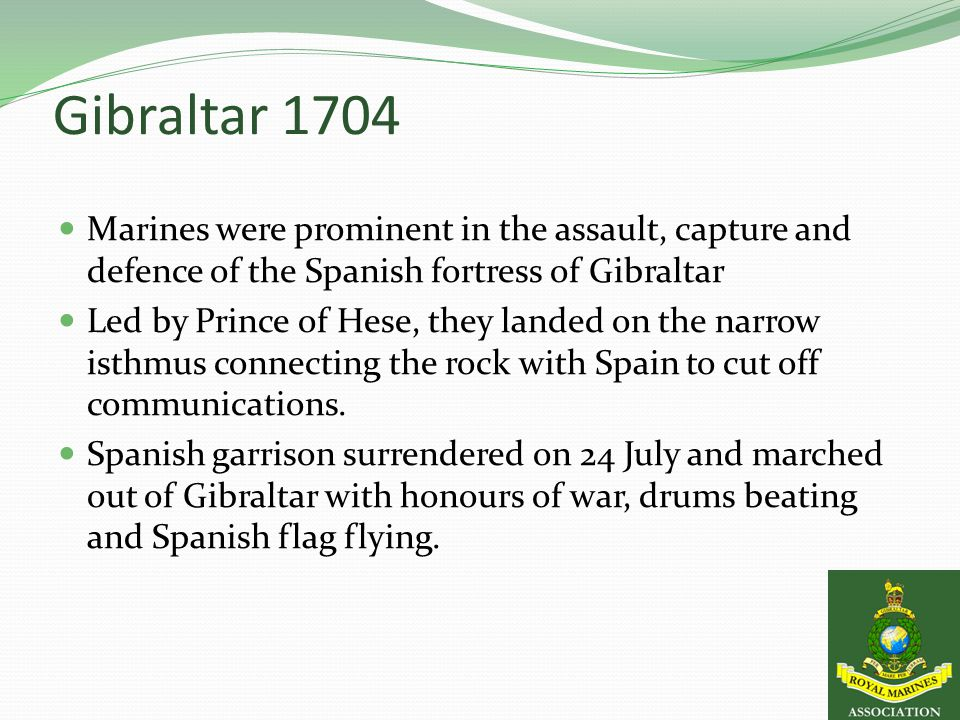 Gibraltar 1704 Marines were prominent in the assault, capture and defence of the Spanish fortress of Gibraltar Led by Prince of Hese, they landed on the narrow isthmus connecting the rock with Spain to cut off communications.