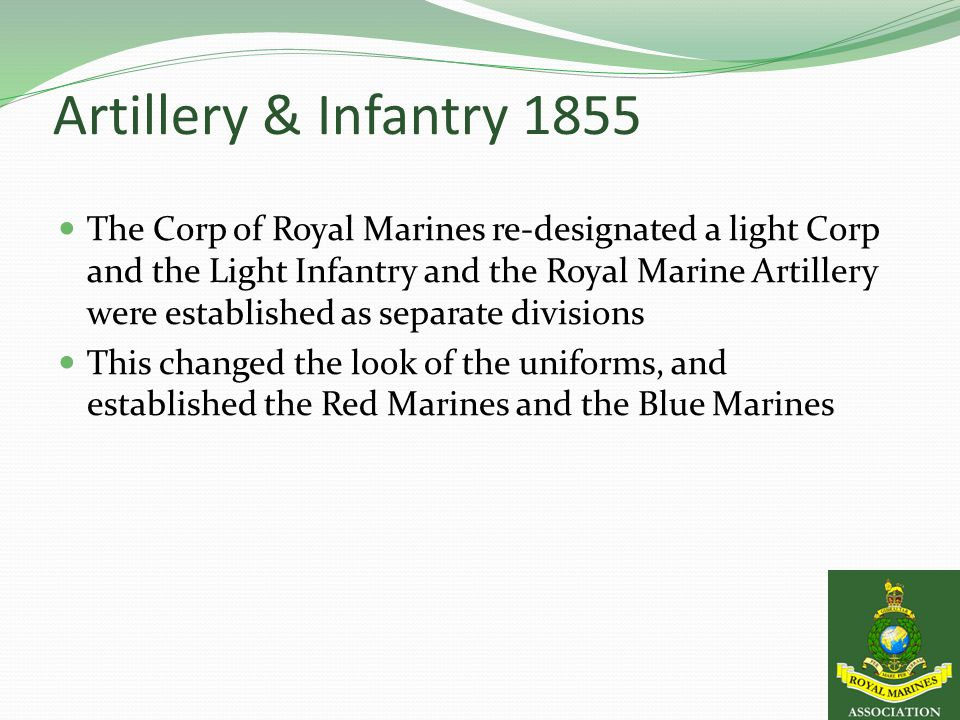 Artillery & Infantry 1855 The Corp of Royal Marines re-designated a light Corp and the Light Infantry and the Royal Marine Artillery were established as separate divisions This changed the look of the uniforms, and established the Red Marines and the Blue Marines