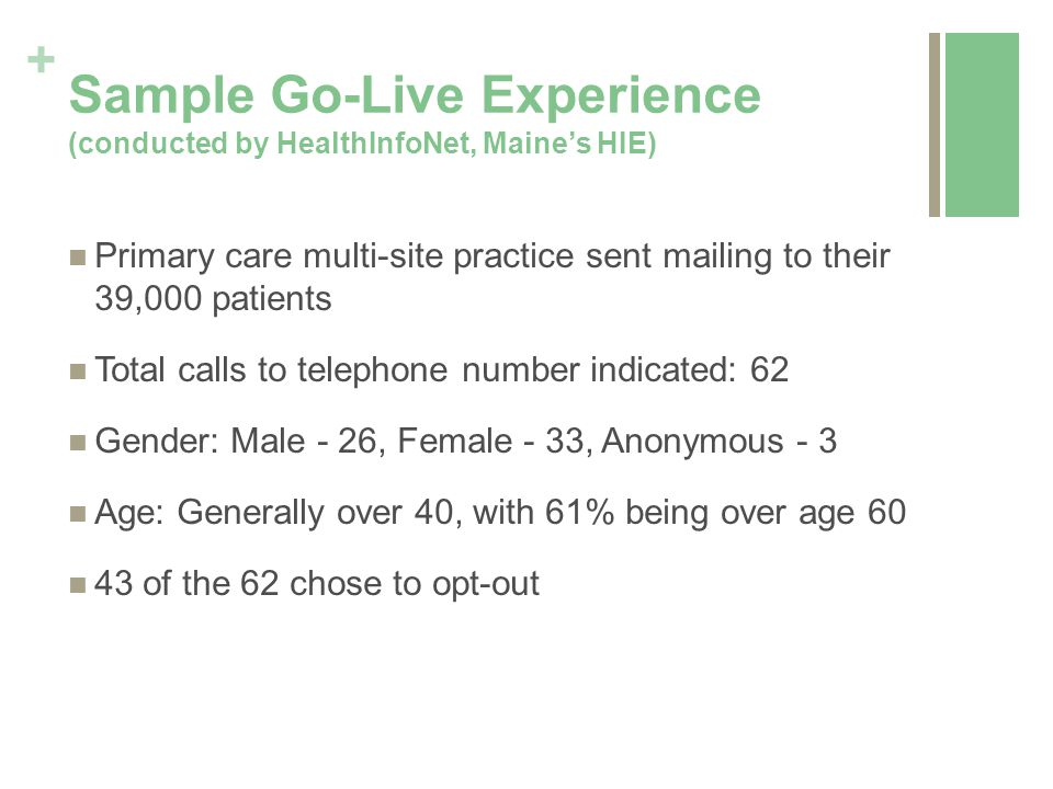 + Sample Go-Live Experience (conducted by HealthInfoNet, Maine's HIE) Primary care multi-site practice sent mailing to their 39,000 patients Total calls to telephone number indicated: 62 Gender: Male - 26, Female - 33, Anonymous - 3 Age: Generally over 40, with 61% being over age 60 43 of the 62 chose to opt-out
