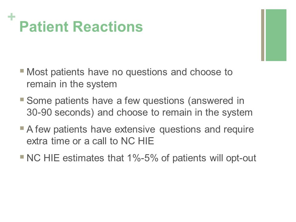 + Patient Reactions  Most patients have no questions and choose to remain in the system  Some patients have a few questions (answered in 30-90 seconds) and choose to remain in the system  A few patients have extensive questions and require extra time or a call to NC HIE  NC HIE estimates that 1%-5% of patients will opt-out