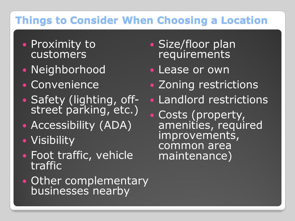 Things to Consider When Choosing a Location Proximity to customers Neighborhood Convenience Safety (lighting, off- street parking, etc.) Accessibility (ADA) Visibility Foot traffic, vehicle traffic Other complementary businesses nearby Size/floor plan requirements Lease or own Zoning restrictions Landlord restrictions Costs (property, amenities, required improvements, common area maintenance)
