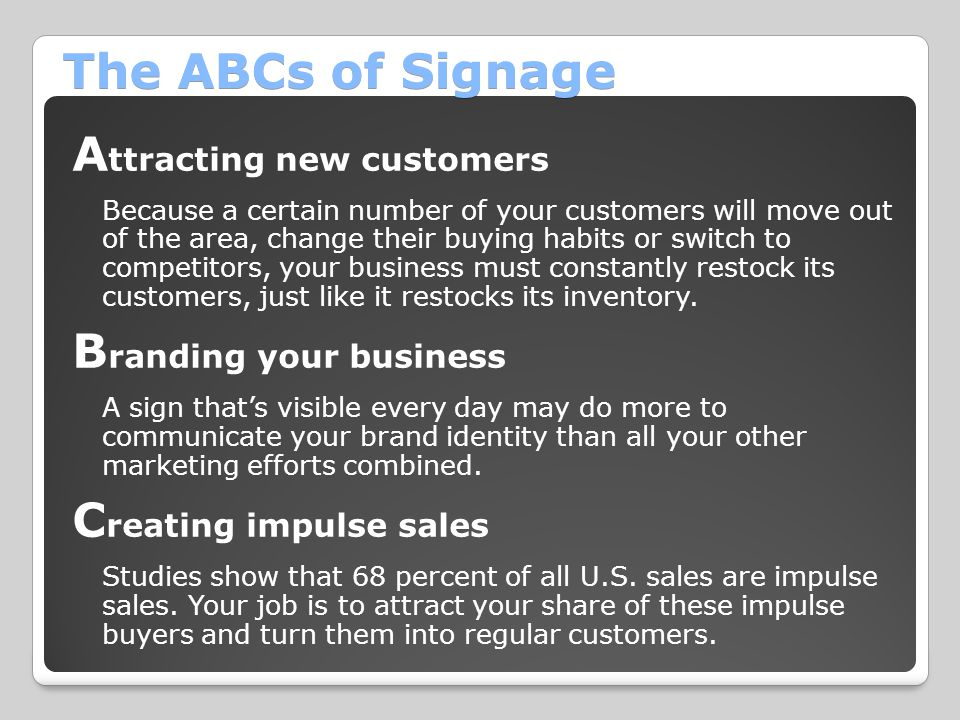 The ABCs of Signage A ttracting new customers Because a certain number of your customers will move out of the area, change their buying habits or swit