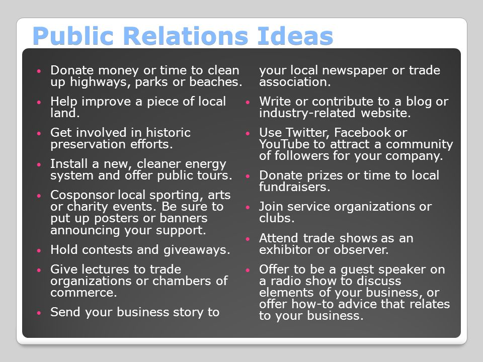 Public Relations Ideas Donate money or time to clean up highways, parks or beaches. Help improve a piece of local land. Get involved in historic prese