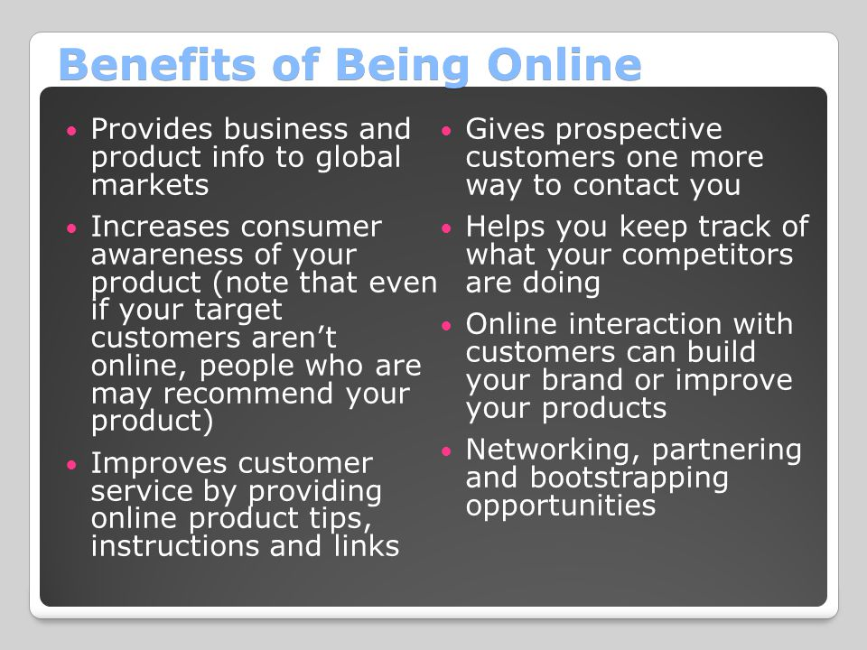 Benefits of Being Online Provides business and product info to global markets Increases consumer awareness of your product (note that even if your target customers aren't online, people who are may recommend your product) Improves customer service by providing online product tips, instructions and links Gives prospective customers one more way to contact you Helps you keep track of what your competitors are doing Online interaction with customers can build your brand or improve your products Networking, partnering and bootstrapping opportunities