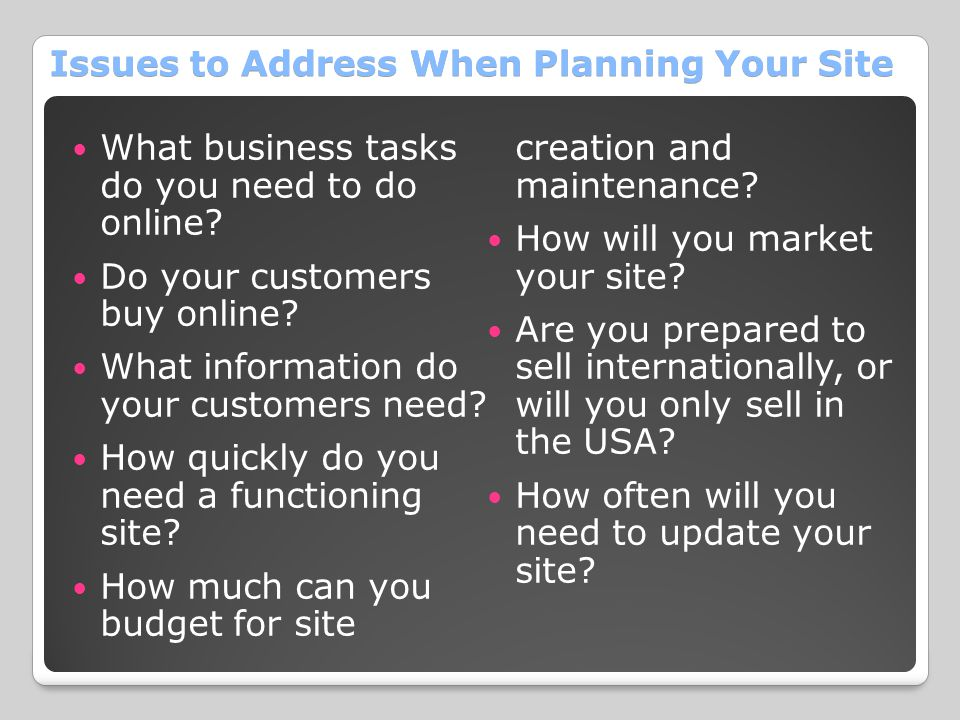 Issues to Address When Planning Your Site What business tasks do you need to do online? Do your customers buy online? What information do your custome